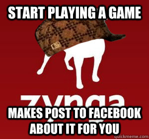 start playing a game makes post to facebook about it for you - Scumbag Zynga