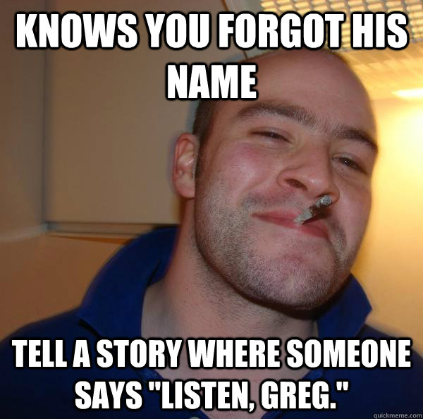 knows you forgot his name tell a story where someone says l - Good Guy Greg