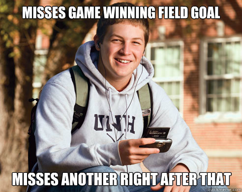 misses game winning field goal misses another right after th - College Freshman