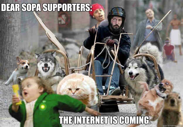 dear sopa supporters the internet is coming - The Internet is Coming
