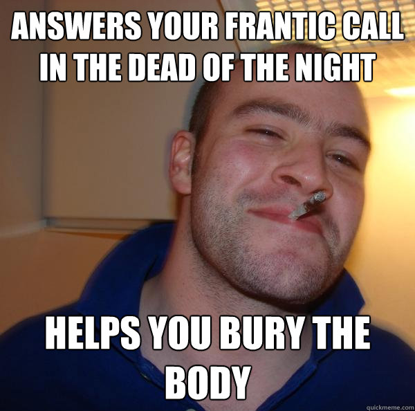 answers your frantic call in the dead of the night helps you - Good Guy Greg