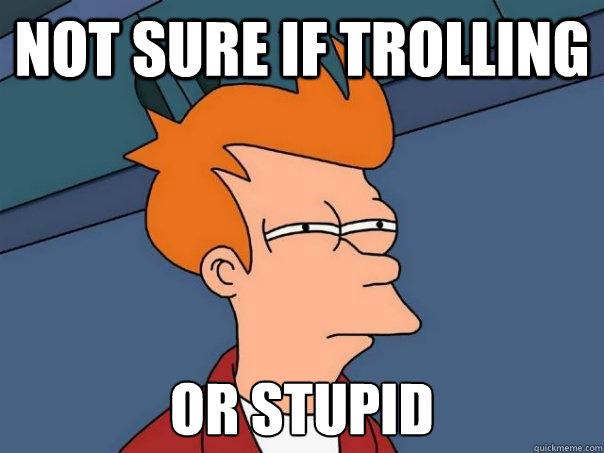 not sure if trolling or stupid - Futurama Fry