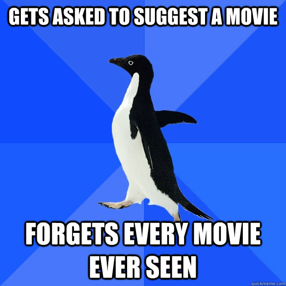 gets asked to suggest a movie forgets every movie ever seen - Socially Awkward Penguin