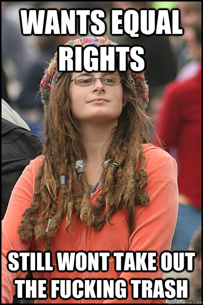 wants equal rights still wont take out the fucking trash - College Liberal