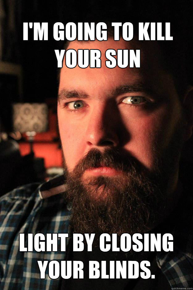 im going to kill your sun light by closing your blinds  - Dating Site Murderer