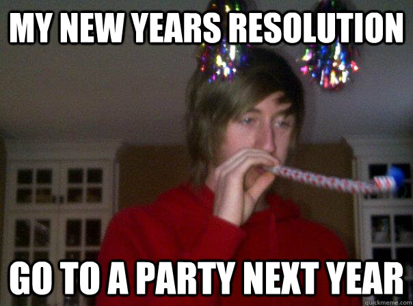 my new years resolution go to a party next year - Depressing Resolutions