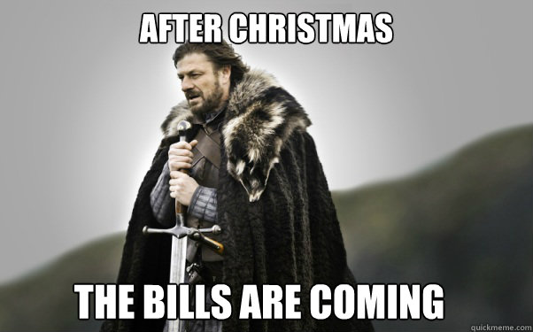 after christmas the bills are coming - Ned Stark