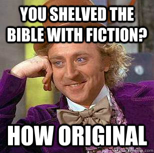 you shelved the bible with fiction how original - Condescending Wonka