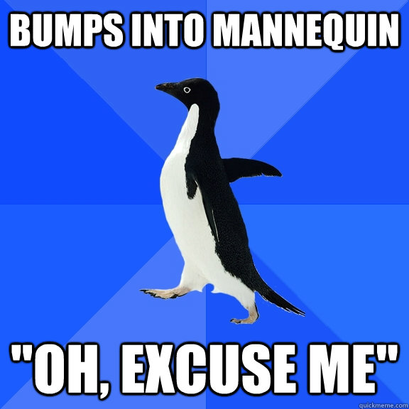 bumps into mannequin oh excuse me - Socially Awkward Penguin