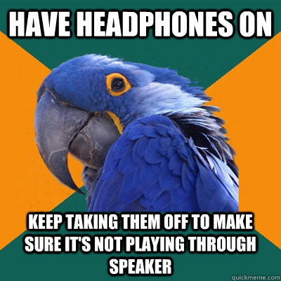 have headphones on keep taking them off to make sure its no - Paranoid Parrot