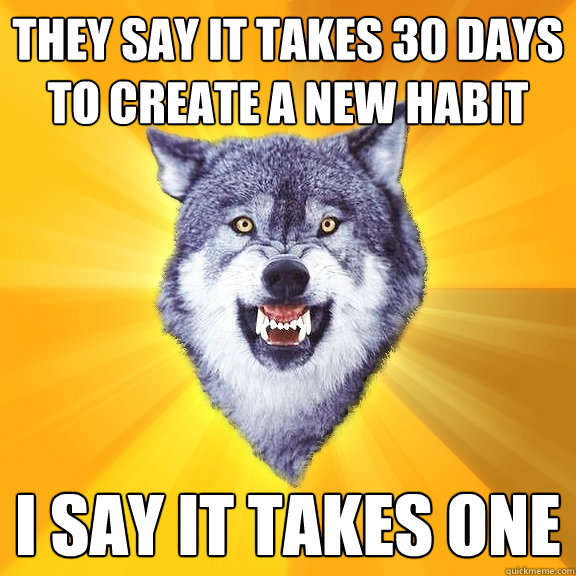 they say it takes 30 days to create a new habit i say it tak - Courage Wolf