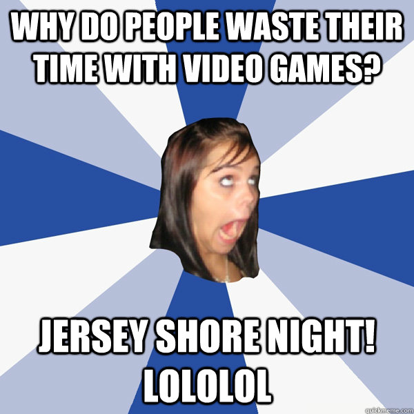 why do people waste their time with video games jersey shor - Annoying Facebook Girl