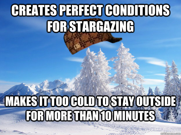 creates perfect conditions for stargazing makes it too cold  - Scumbag Winter