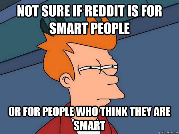 not sure if reddit is for smart people or for people who thi - Futurama Fry