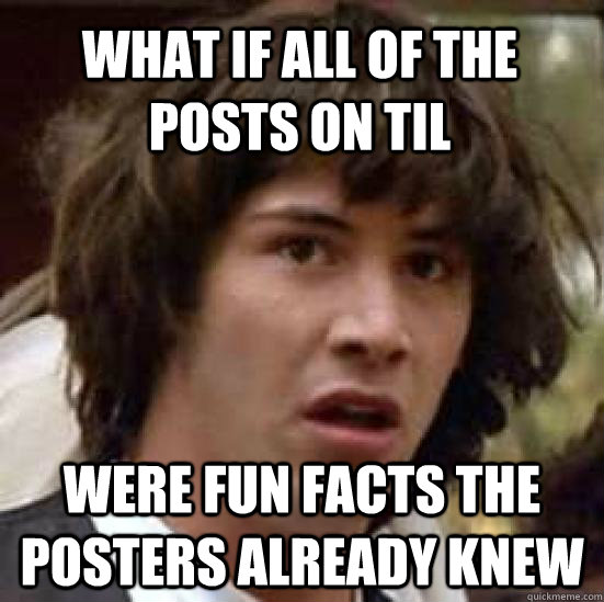 what if all of the posts on til were fun facts the posters  - conspiracy keanu