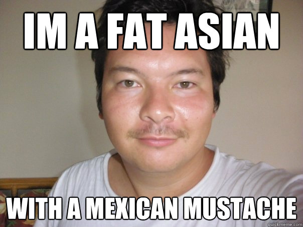im a fat asian with a mexican mustache - kenokumeraMexican Asian Baby