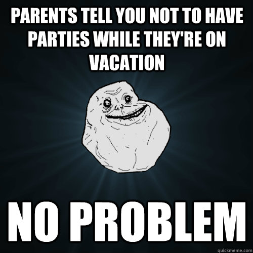 parents tell you not to have parties while theyre on vacati - Forever Alone