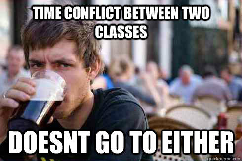 time conflict between two classes doesnt go to either - Lazy College Senior