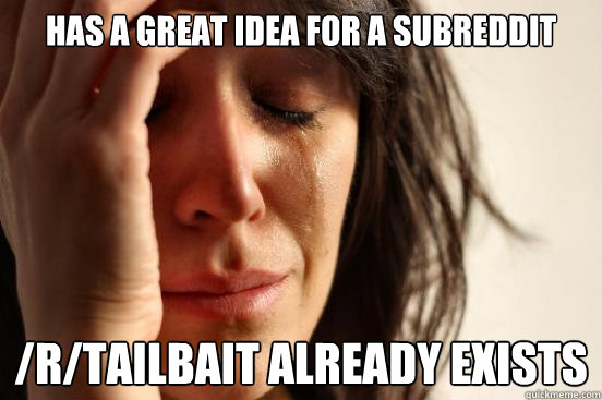 has a great idea for a subreddit rtailbait already exists - First World Problems