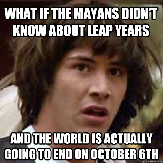 what if the mayans didnt know about leap years and the worl - conspiracy keanu