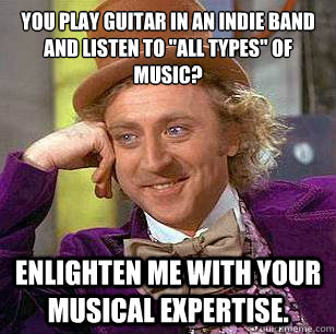you play guitar in an indie band and listen to all types o - Condescending Wonka