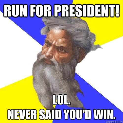 run for president lol never said youd win - Advice God