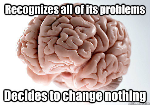recognizes all of its problems decides to change nothing - Scumbag Brain