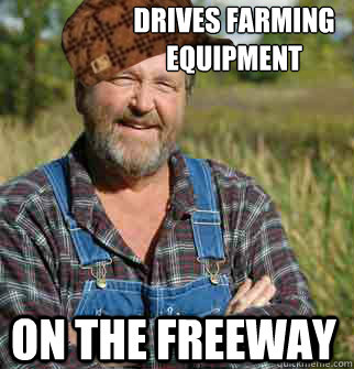 drives farming equipment on the freeway - Scumbag Farmer