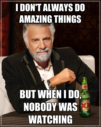 i dont always do amazing things but when i do nobody was w - The Most Interesting Man In The World