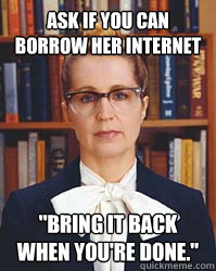 ask if you can borrow her internet bring it back when you - Sarcastic Librarian