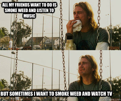 all my friends want to do is smoke weed and listen to music  - First World Stoner Problems