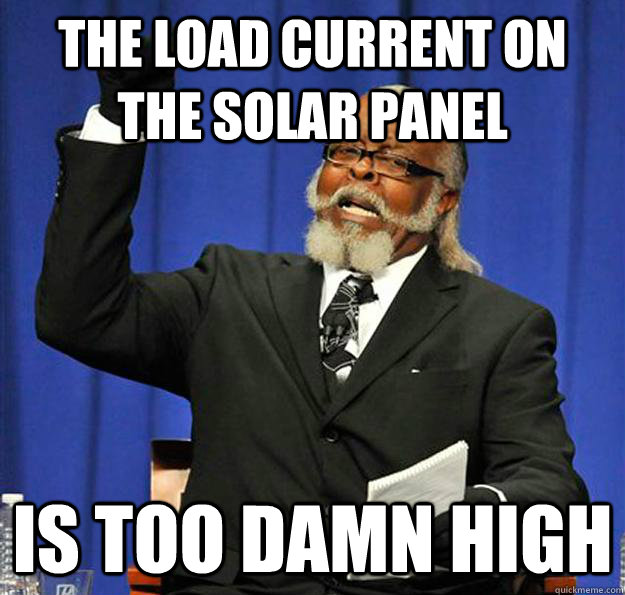 the load current on the solar panel is too damn high - Jimmy McMillan