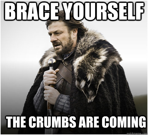 brace yourself the crumbs are coming - Imminent Ned better