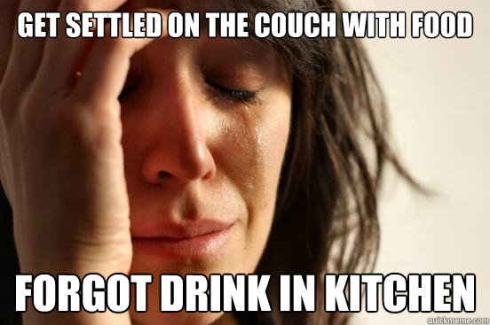 get settled on the couch with food forgot drink in kitchen - First World Problems