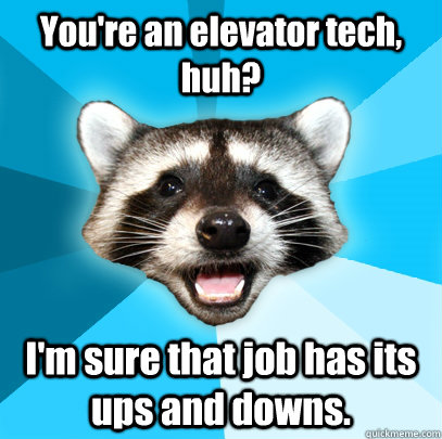 youre an elevator tech huh im sure that job has its ups  - Lame Pun Coon