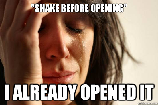 shake before opening i already opened it - First World Problems