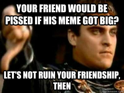 your friend would be pissed if his meme got big lets not r - Downvoting Roman