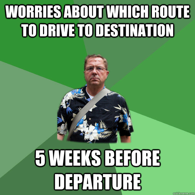 worries about which route to drive to destination 5 weeks be - Nervous Vacation Dad