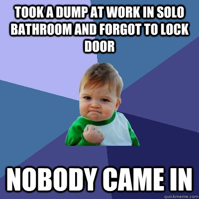 took a dump at work in solo bathroom and forgot to lock door - Success Kid