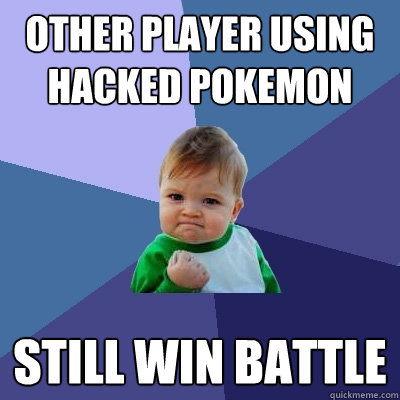 other player using hacked pokemon still win battle - Success Kid