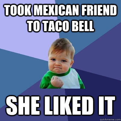 took mexican friend to taco bell she liked it - Success Kid