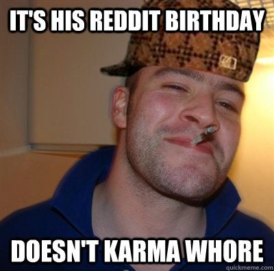 its his reddit birthday doesnt karma whore - Scumbag Greg