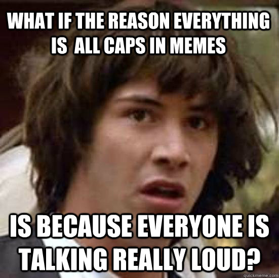 what if the reason everything is all caps in memes is becau - conspiracy keanu