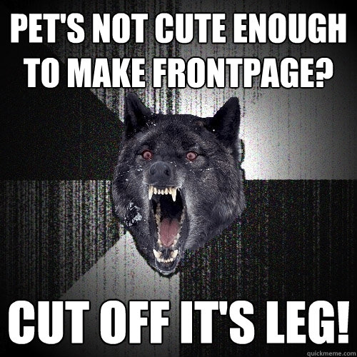 pets not cute enough to make frontpage cut off its leg - Insanity Wolf