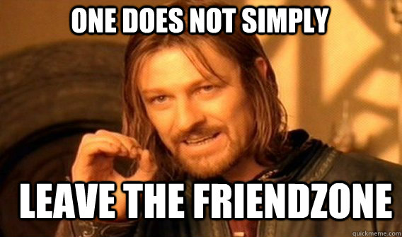 one does not simply leave the friendzone - Boromir