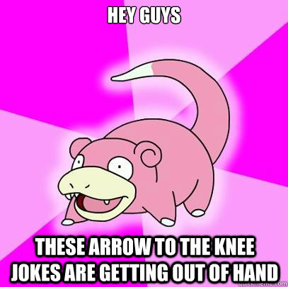 hey guys these arrow to the knee jokes are getting out of ha - Slowpoke