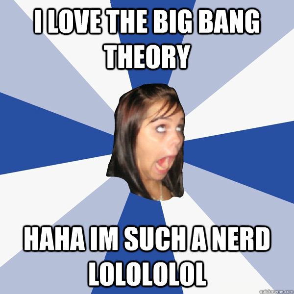 i love the big bang theory haha im such a nerd lolololol - Annoying Facebook Girl