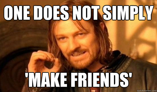 one does not simply make friends - Boromir