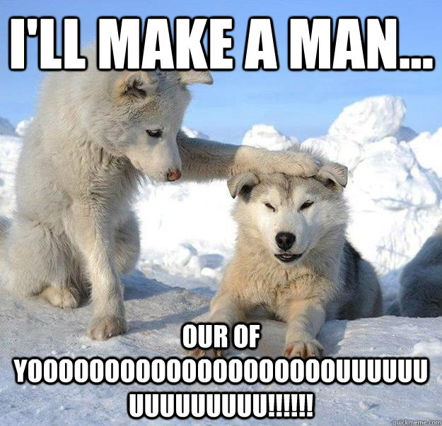 ill make a man our of yoooooooooooooooooooouuuuuuuuuuuuu - Caring Husky