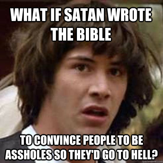 what if satan wrote the bible to convince people to be assho - conspiracy keanu